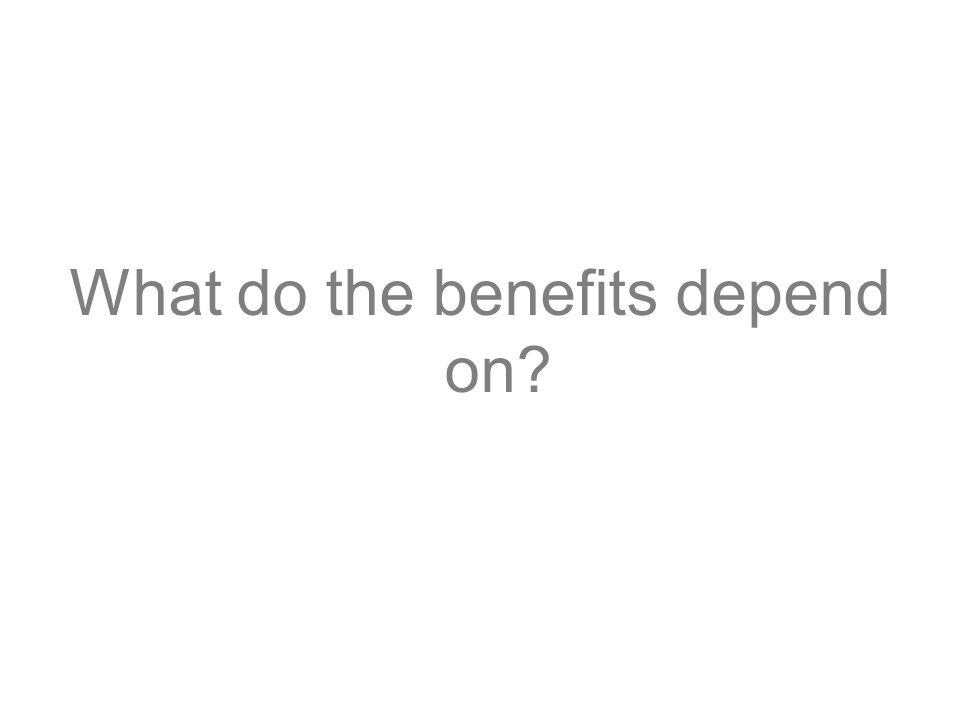 What do the benefits depend on?
