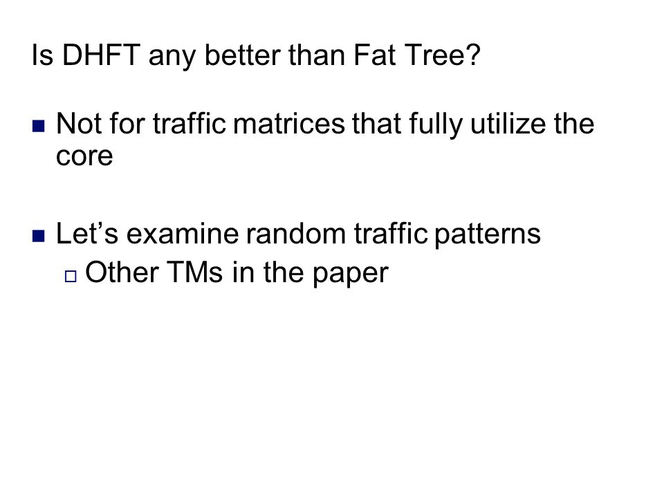 Is DHFT any better than Fat Tree? Not for traffic matrices that fully utilize the core Lets examine random traffic patterns Other TMs in the paper