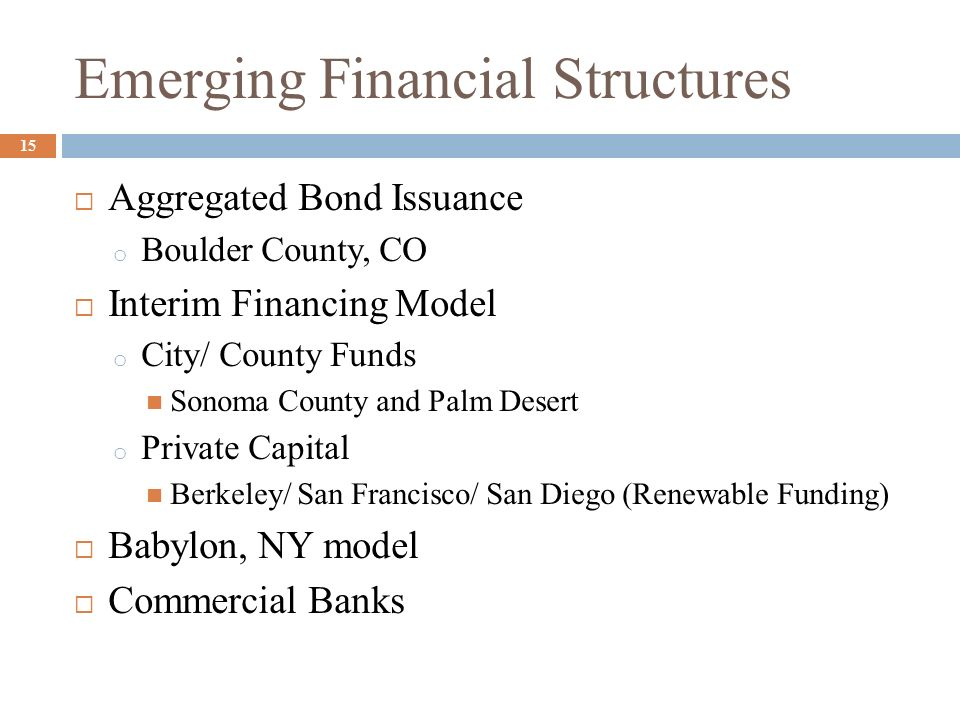 Emerging Financial Structures Aggregated Bond Issuance o Boulder County, CO Interim Financing Model o City/ County Funds Sonoma County and Palm Desert
