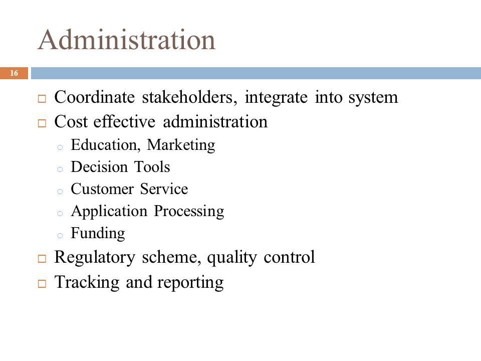 Administration Coordinate stakeholders, integrate into system Cost effective administration o Education, Marketing o Decision Tools o Customer Service