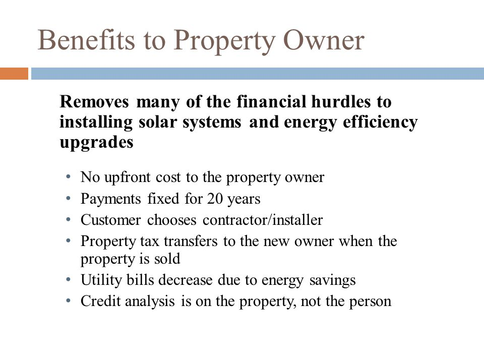 Benefits to Property Owner Removes many of the financial hurdles to installing solar systems and energy efficiency upgrades No upfront cost to the pro
