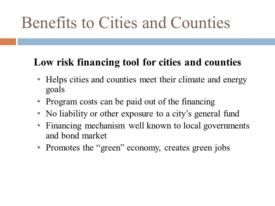 Benefits to Cities and Counties Low risk financing tool for cities and counties Helps cities and counties meet their climate and energy goals Program