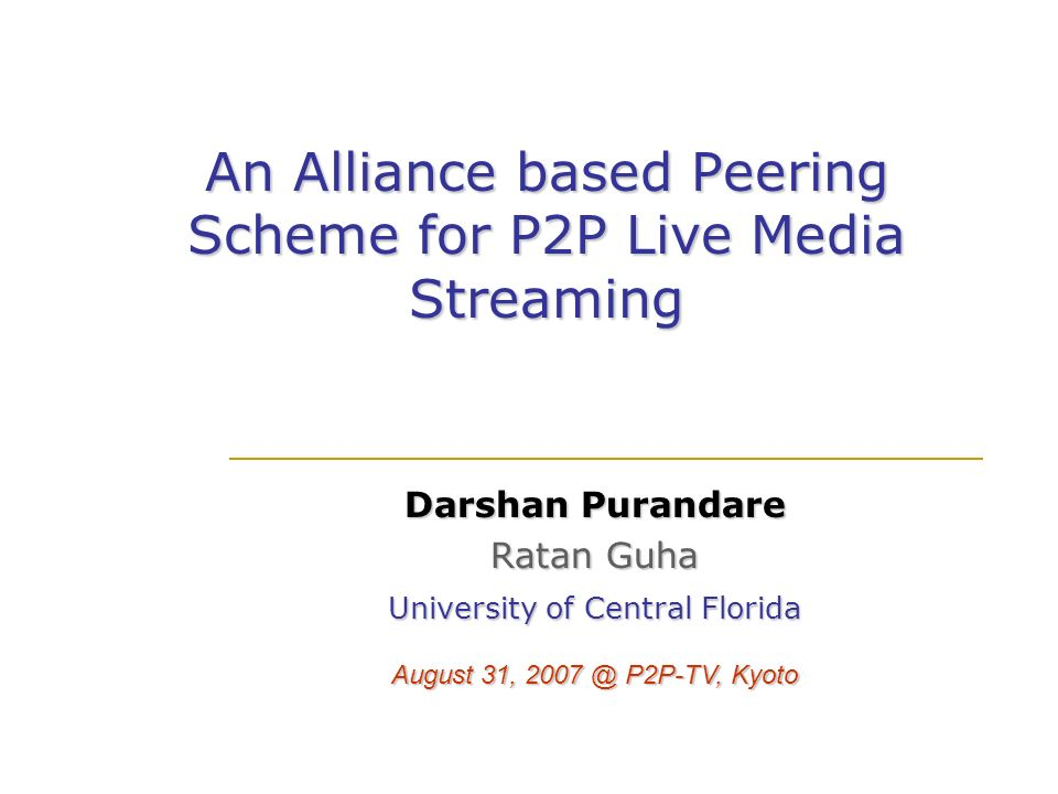 An Alliance based Peering Scheme for P2P Live Media Streaming Darshan Purandare Ratan Guha University of Central Florida August 31, 2007 @ P2P-TV, Kyo