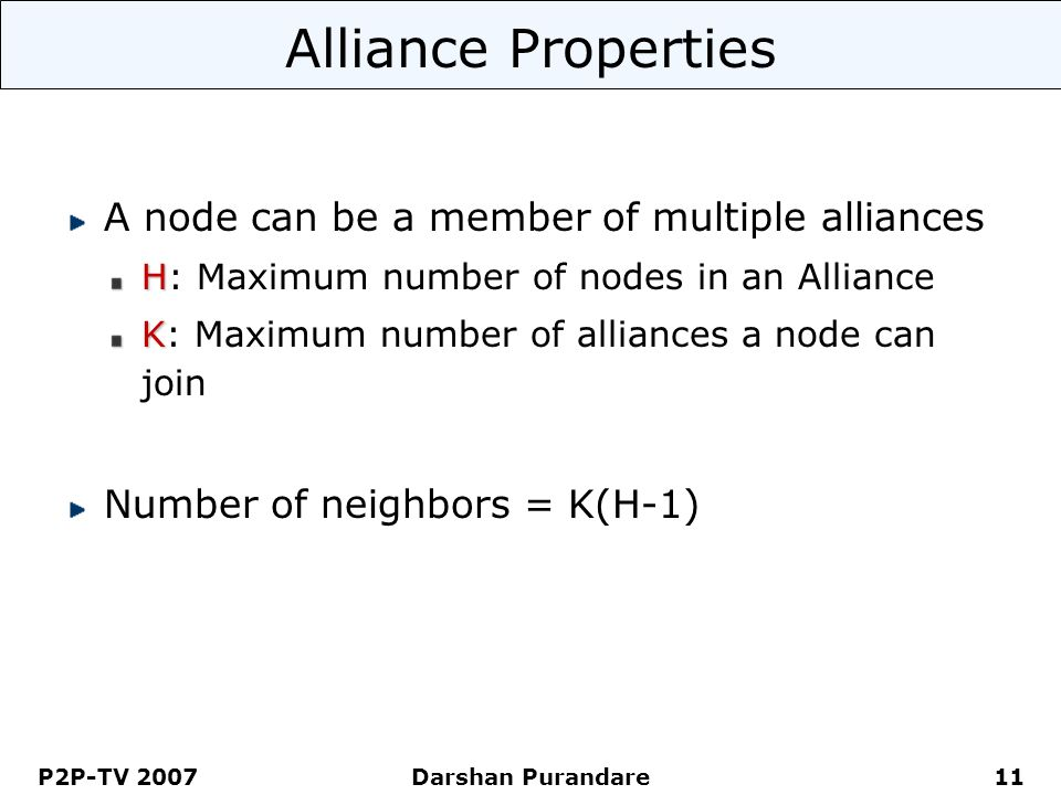 P2P-TV 2007 Darshan Purandare 11 Alliance Properties A node can be a member of multiple alliances H H: Maximum number of nodes in an Alliance K K: Maximum number of alliances a node can join Number of neighbors = K(H-1)