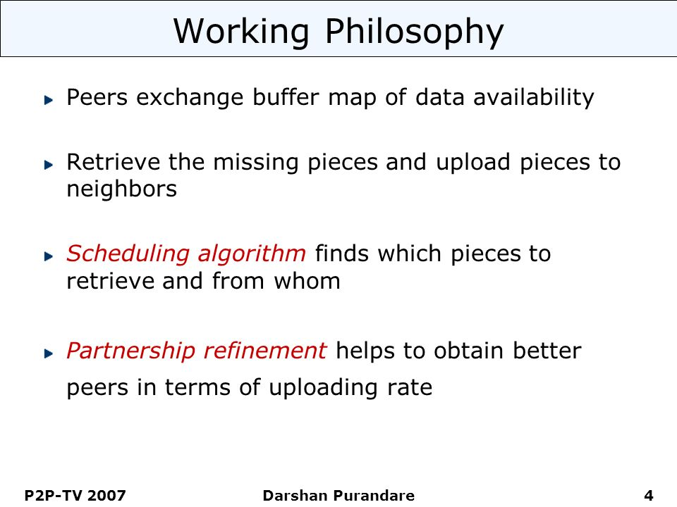 P2P-TV 2007 Darshan Purandare 4 Working Philosophy Peers exchange buffer map of data availability Retrieve the missing pieces and upload pieces to nei