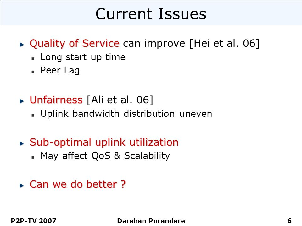P2P-TV 2007 Darshan Purandare 6 Current Issues Quality of Service Quality of Service can improve [Hei et al.