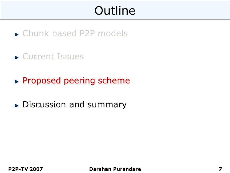 P2P-TV 2007 Darshan Purandare 7 Outline Chunk based P2P models Current Issues Proposed peering scheme Discussion and summary