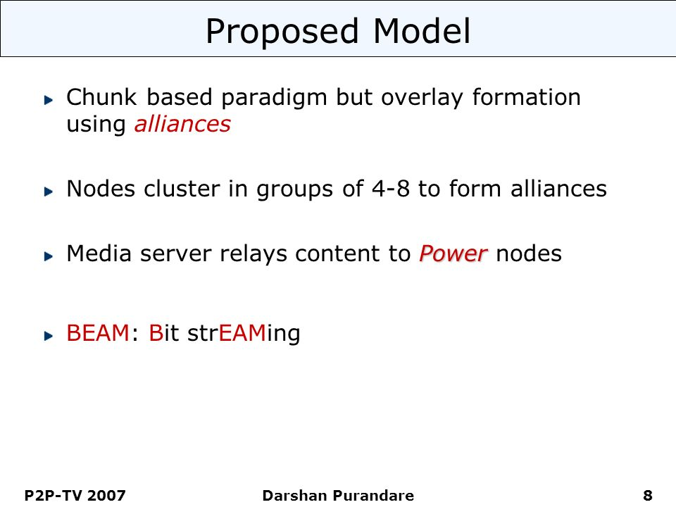 P2P-TV 2007 Darshan Purandare 8 Proposed Model Chunk based paradigm but overlay formation using alliances Nodes cluster in groups of 4-8 to form allia