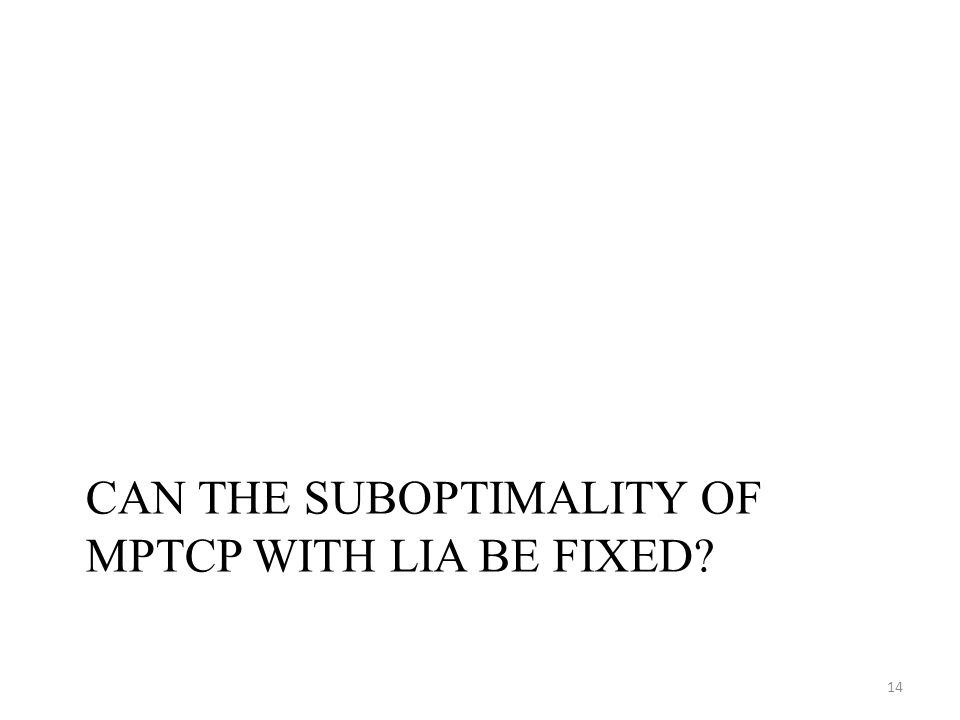 CAN THE SUBOPTIMALITY OF MPTCP WITH LIA BE FIXED? 14