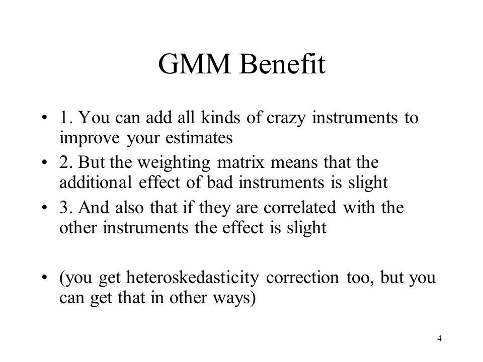 4 GMM Benefit 1. You can add all kinds of crazy instruments to improve your estimates 2. But the weighting matrix means that the additional effect of