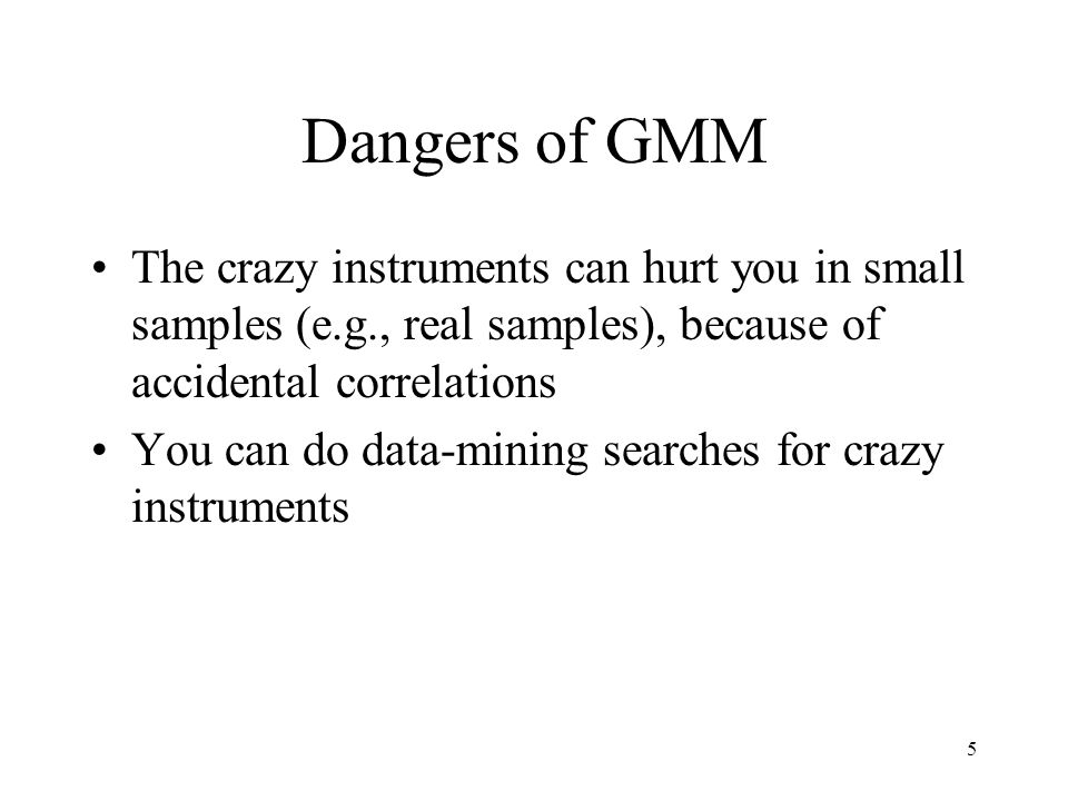 5 Dangers of GMM The crazy instruments can hurt you in small samples (e.g., real samples), because of accidental correlations You can do data-mining s