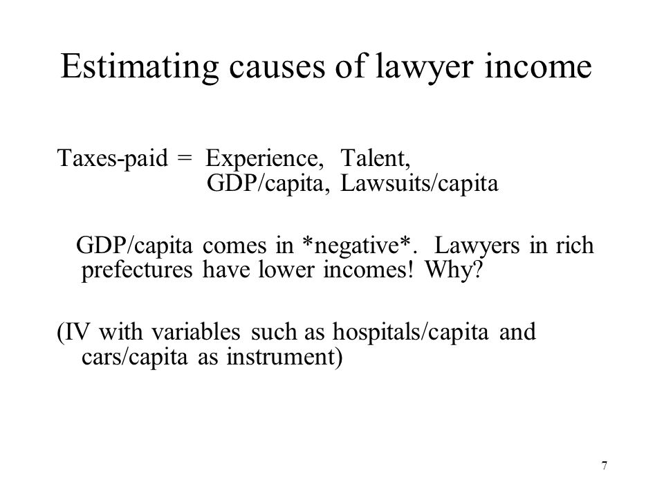 7 Estimating causes of lawyer income Taxes-paid = Experience, Talent, GDP/capita, Lawsuits/capita GDP/capita comes in *negative*. Lawyers in rich pref