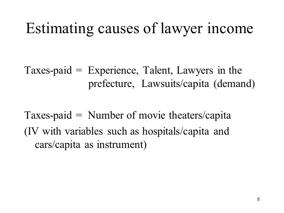 8 Estimating causes of lawyer income Taxes-paid = Experience, Talent, Lawyers in the prefecture, Lawsuits/capita (demand) Taxes-paid = Number of movie theaters/capita (IV with variables such as hospitals/capita and cars/capita as instrument)