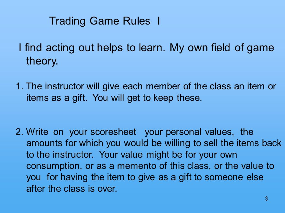 3 Trading Game Rules I I find acting out helps to learn. My own field of game theory. 1. The instructor will give each member of the class an item or