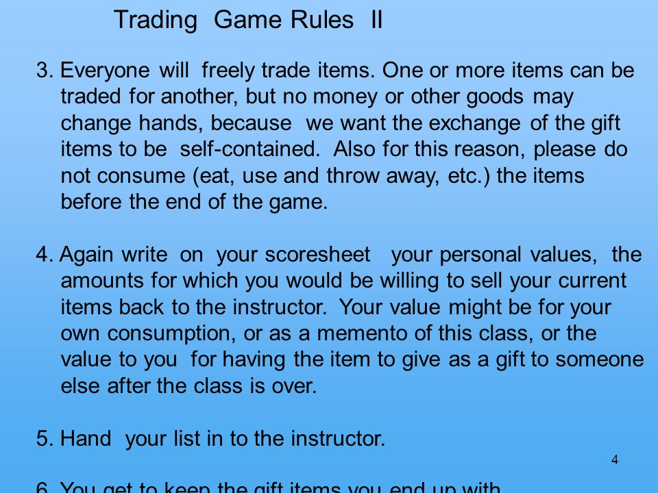 4 Trading Game Rules II 3. Everyone will freely trade items. One or more items can be traded for another, but no money or other goods may change hands