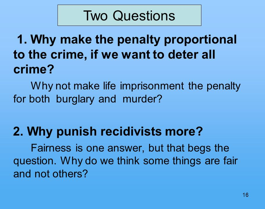 16 1. Why make the penalty proportional to the crime, if we want to deter all crime.