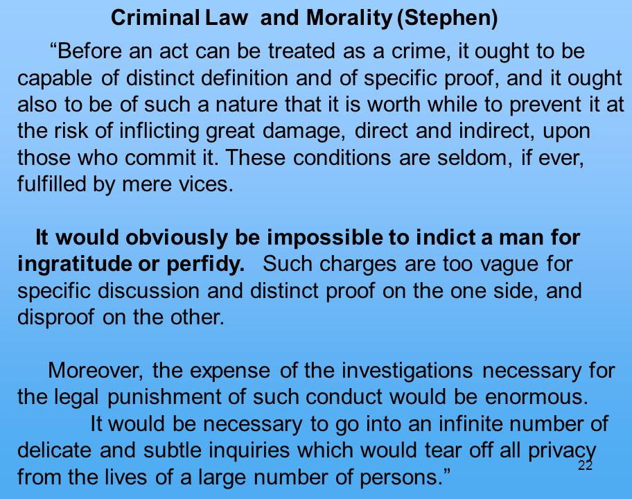 22 Criminal Law and Morality (Stephen) Before an act can be treated as a crime, it ought to be capable of distinct definition and of specific proof, and it ought also to be of such a nature that it is worth while to prevent it at the risk of inflicting great damage, direct and indirect, upon those who commit it.