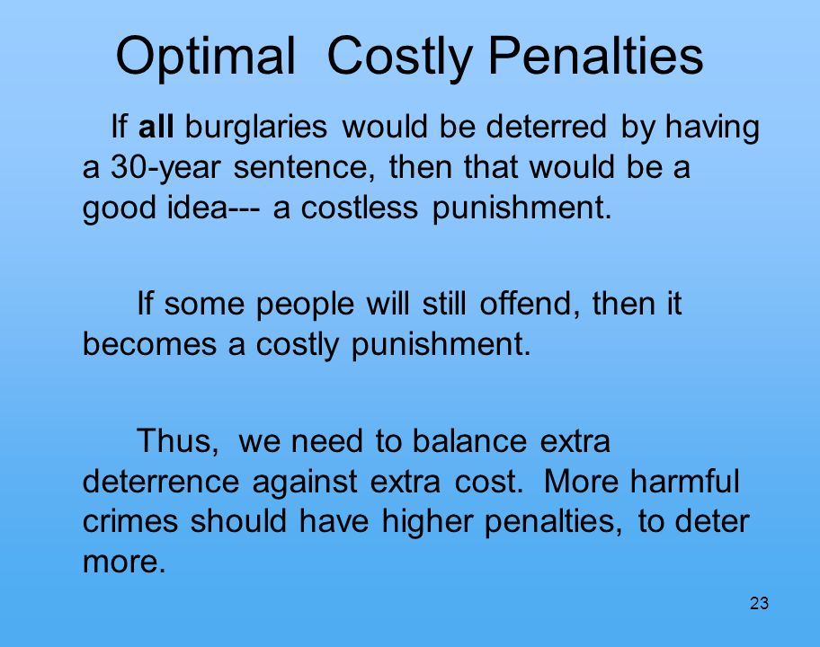 23 Optimal Costly Penalties If all burglaries would be deterred by having a 30-year sentence, then that would be a good idea--- a costless punishment.
