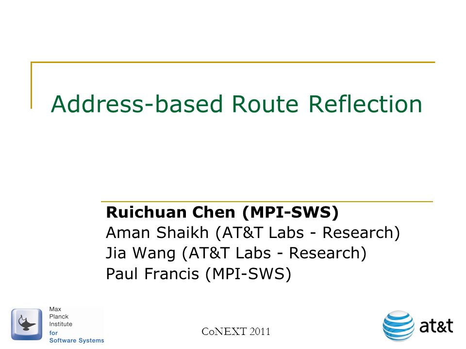 Address-based Route Reflection Ruichuan Chen (MPI-SWS) Aman Shaikh (AT&T Labs - Research) Jia Wang (AT&T Labs - Research) Paul Francis (MPI-SWS) CoNEXT 2011