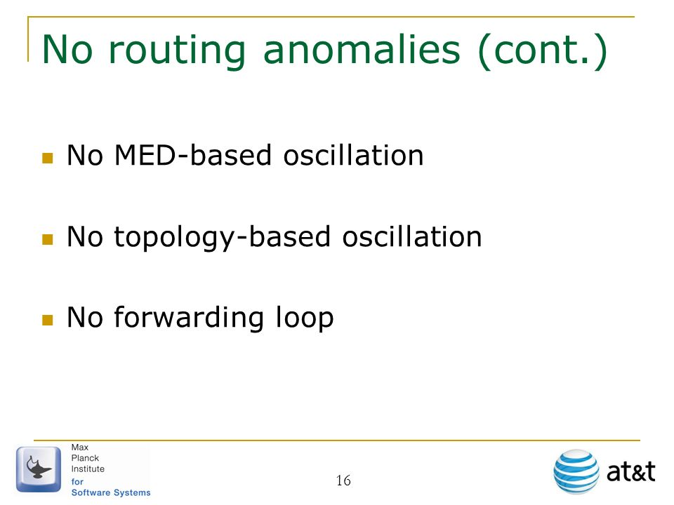16 No routing anomalies (cont.) No MED-based oscillation No topology-based oscillation No forwarding loop