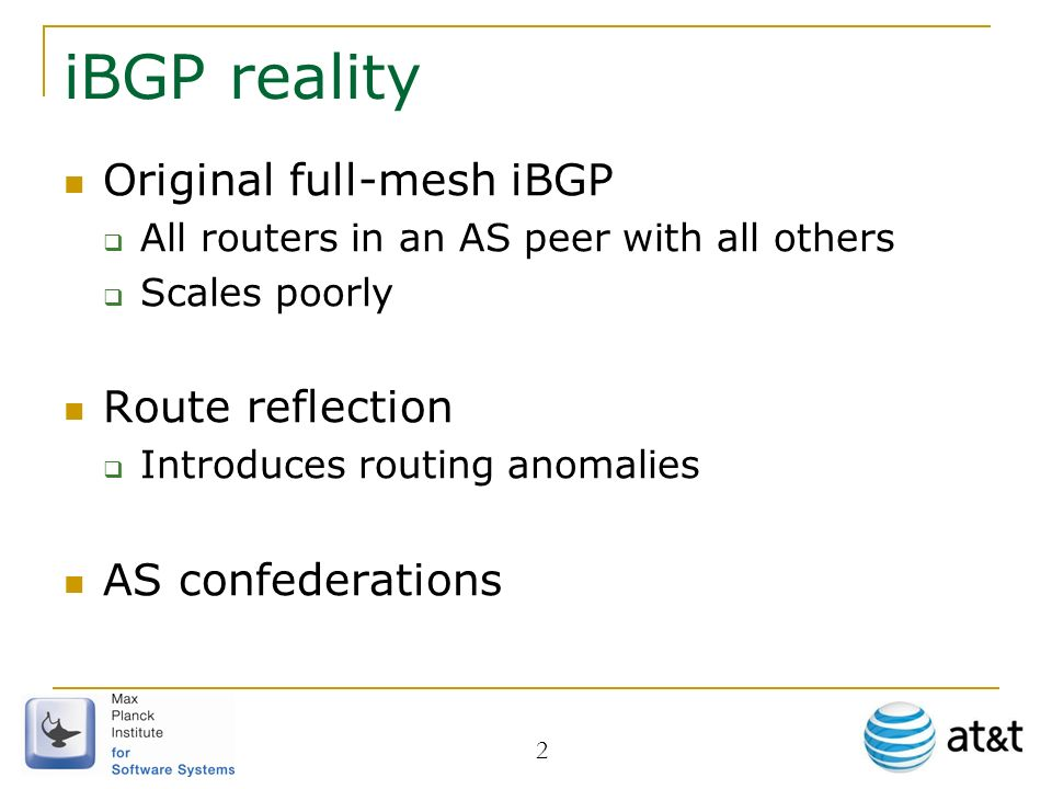 2 iBGP reality Original full-mesh iBGP All routers in an AS peer with all others Scales poorly Route reflection Introduces routing anomalies AS confed