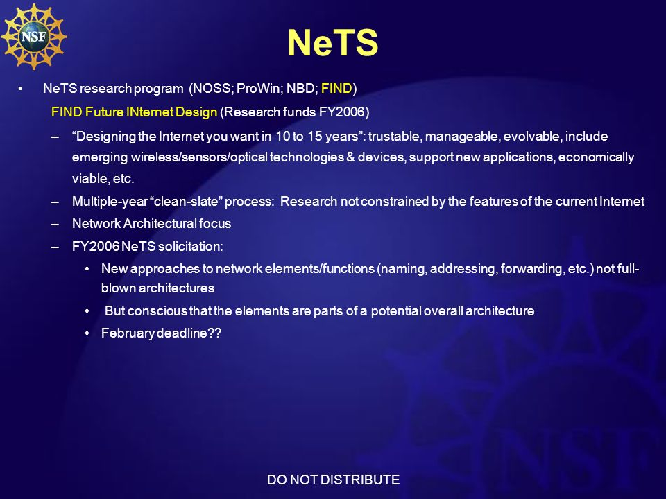 DO NOT DISTRIBUTE NeTS NeTS research program (NOSS; ProWin; NBD; FIND) FIND Future INternet Design (Research funds FY2006) –Designing the Internet you want in 10 to 15 years: trustable, manageable, evolvable, include emerging wireless/sensors/optical technologies & devices, support new applications, economically viable, etc.