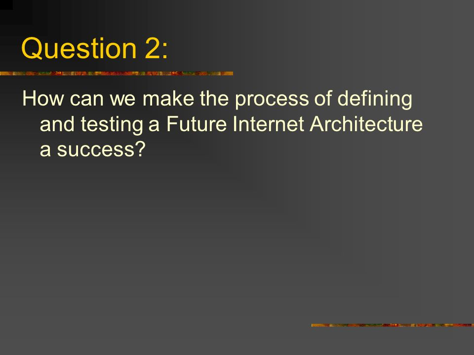 Question 2: How can we make the process of defining and testing a Future Internet Architecture a success
