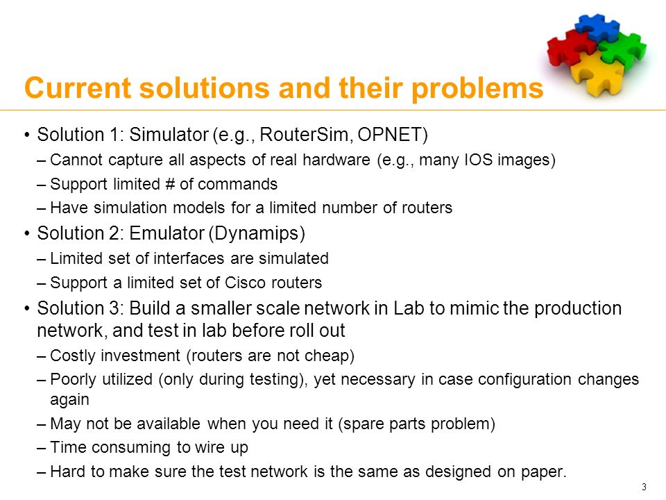Current solutions and their problems Solution 1: Simulator (e.g., RouterSim, OPNET) –Cannot capture all aspects of real hardware (e.g., many IOS image