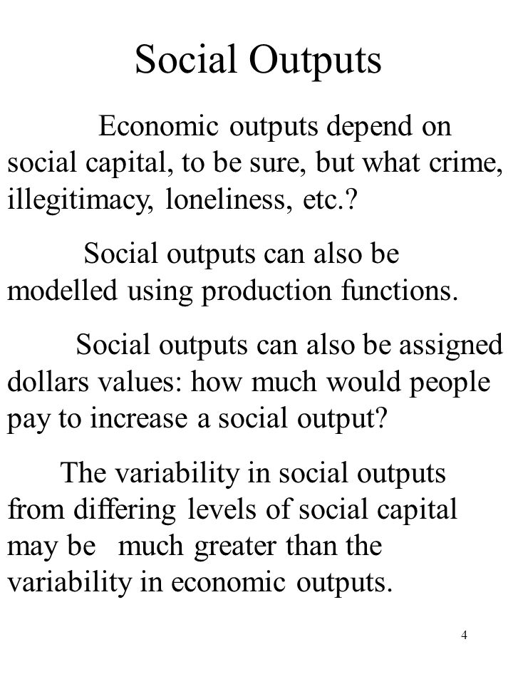 4 Social Outputs Economic outputs depend on social capital, to be sure, but what crime, illegitimacy, loneliness, etc..