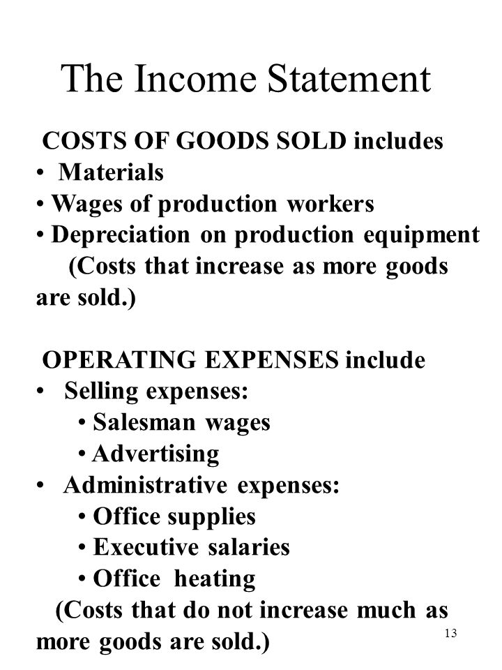 13 The Income Statement COSTS OF GOODS SOLD includes Materials Wages of production workers Depreciation on production equipment (Costs that increase as more goods are sold.) OPERATING EXPENSES include Selling expenses: Salesman wages Advertising Administrative expenses: Office supplies Executive salaries Office heating (Costs that do not increase much as more goods are sold.)