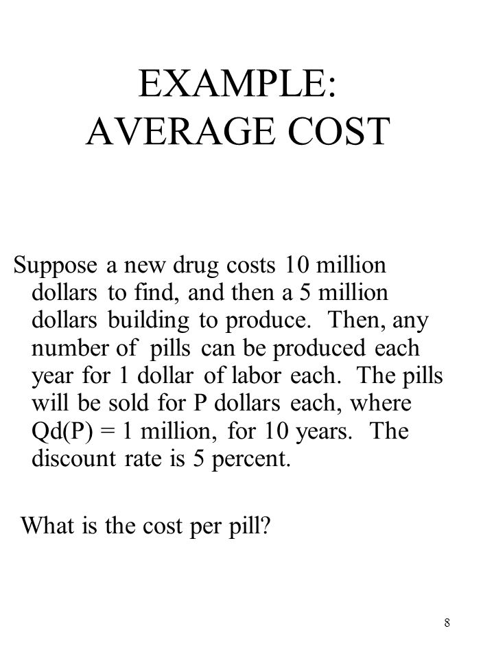 8 EXAMPLE: AVERAGE COST Suppose a new drug costs 10 million dollars to find, and then a 5 million dollars building to produce.