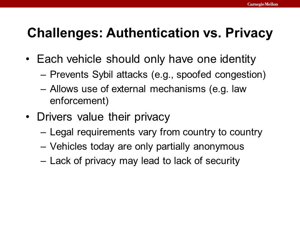 Challenges: Authentication vs. Privacy Each vehicle should only have one identity –Prevents Sybil attacks (e.g., spoofed congestion) –Allows use of ex