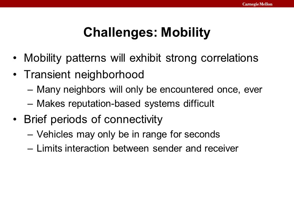 Challenges: Mobility Mobility patterns will exhibit strong correlations Transient neighborhood –Many neighbors will only be encountered once, ever –Ma