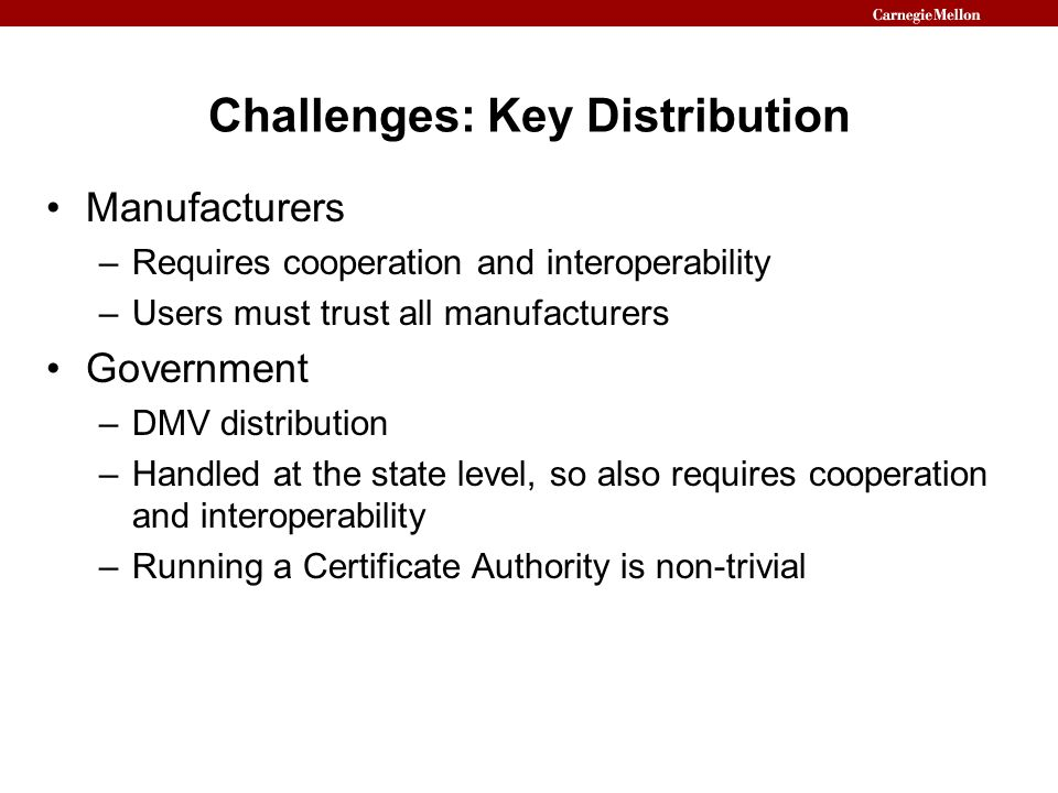 Challenges: Key Distribution Manufacturers –Requires cooperation and interoperability –Users must trust all manufacturers Government –DMV distribution