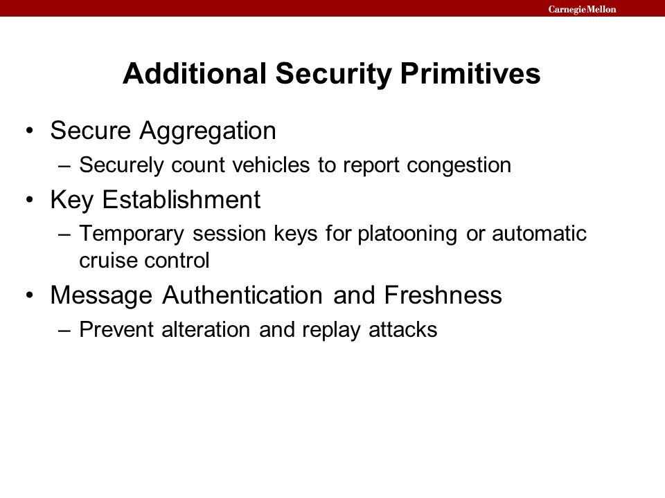 Additional Security Primitives Secure Aggregation –Securely count vehicles to report congestion Key Establishment –Temporary session keys for platooni