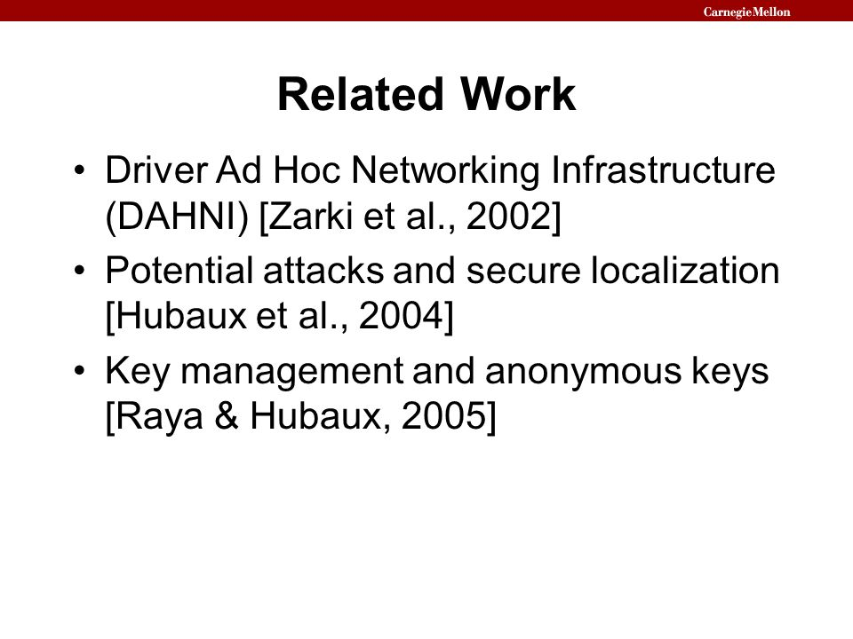 Related Work Driver Ad Hoc Networking Infrastructure (DAHNI) [Zarki et al., 2002] Potential attacks and secure localization [Hubaux et al., 2004] Key