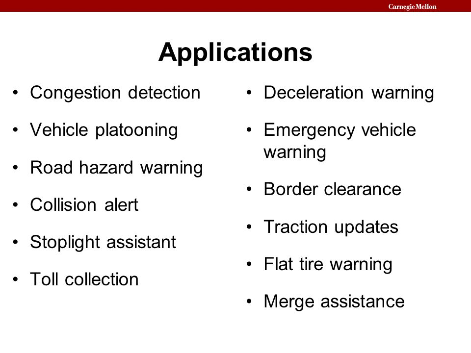 Applications Congestion detection Vehicle platooning Road hazard warning Collision alert Stoplight assistant Toll collection Deceleration warning Emer
