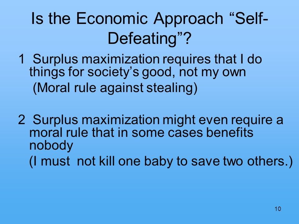 10 Is the Economic Approach Self- Defeating? 1 Surplus maximization requires that I do things for societys good, not my own (Moral rule against steali
