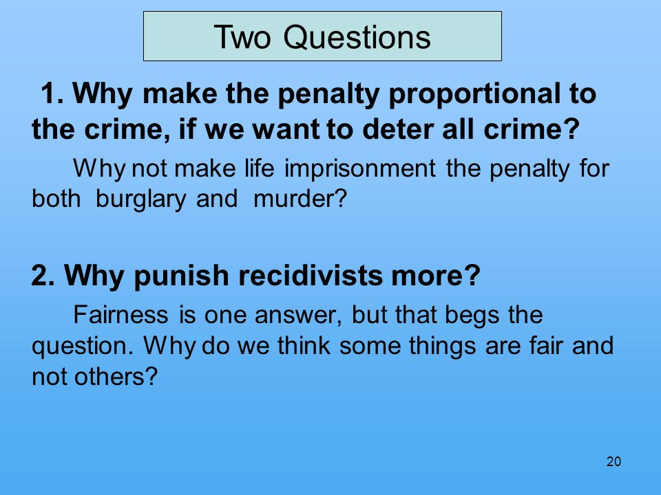 20 1. Why make the penalty proportional to the crime, if we want to deter all crime? Why not make life imprisonment the penalty for both burglary and