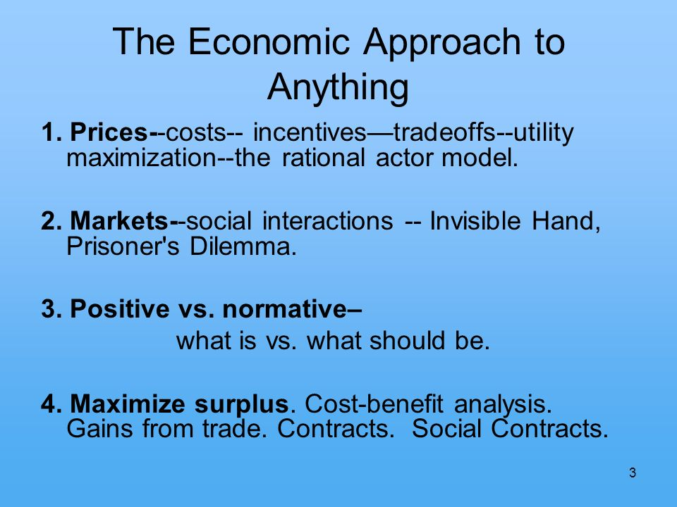 3 The Economic Approach to Anything 1. Prices--costs-- incentivestradeoffs--utility maximization--the rational actor model. 2. Markets--social interac