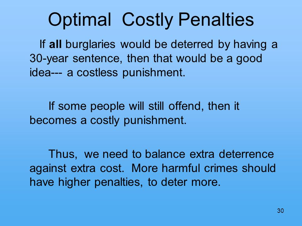 30 Optimal Costly Penalties If all burglaries would be deterred by having a 30-year sentence, then that would be a good idea--- a costless punishment.