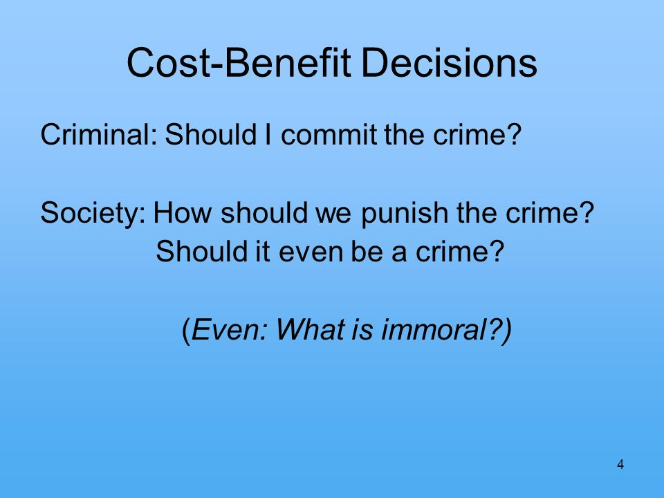 4 Cost-Benefit Decisions Criminal: Should I commit the crime? Society: How should we punish the crime? Should it even be a crime? (Even: What is immor