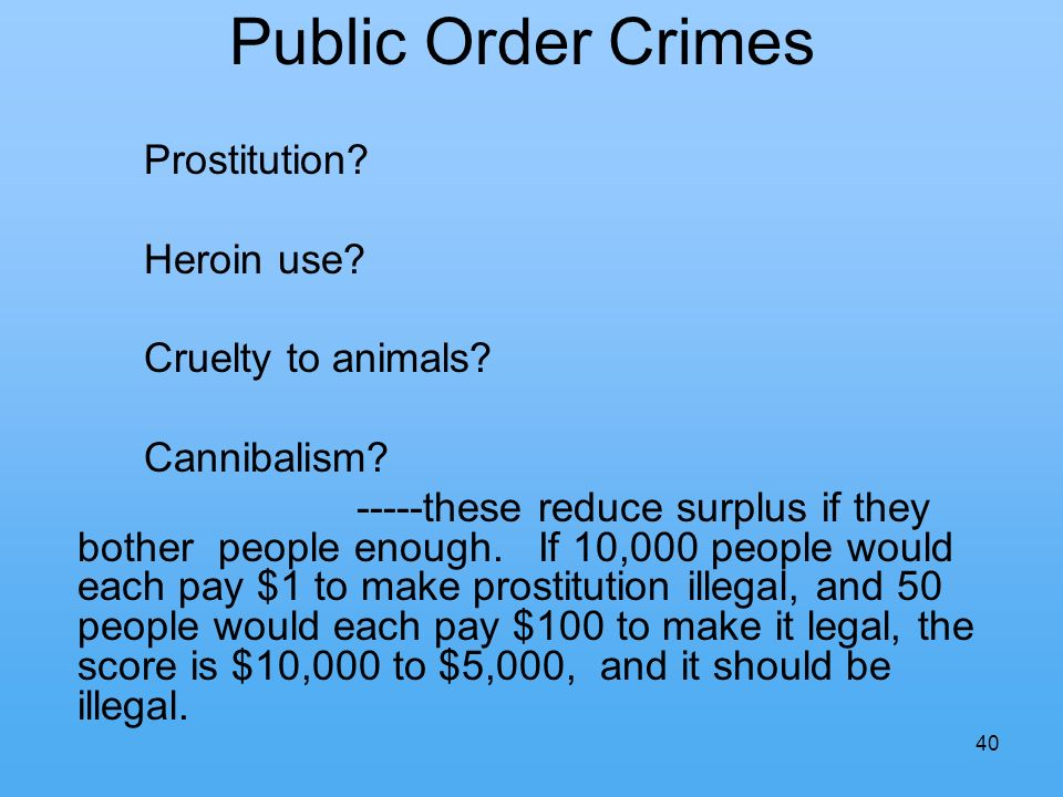 40 Public Order Crimes Prostitution? Heroin use? Cruelty to animals? Cannibalism? -----these reduce surplus if they bother people enough. If 10,000 pe