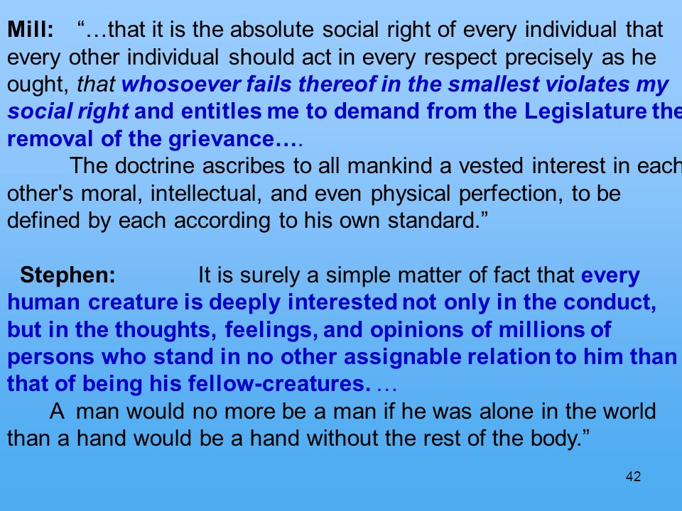 42 Mill: …that it is the absolute social right of every individual that every other individual should act in every respect precisely as he ought, that