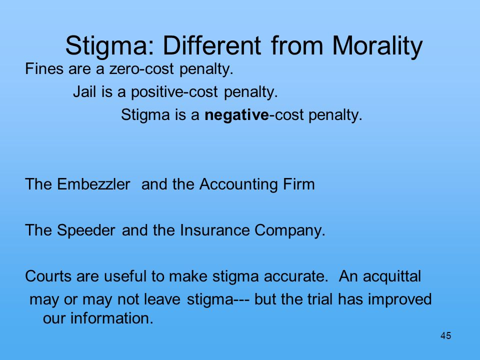 45 Stigma: Different from Morality Fines are a zero-cost penalty. Jail is a positive-cost penalty. Stigma is a negative-cost penalty. The Embezzler an
