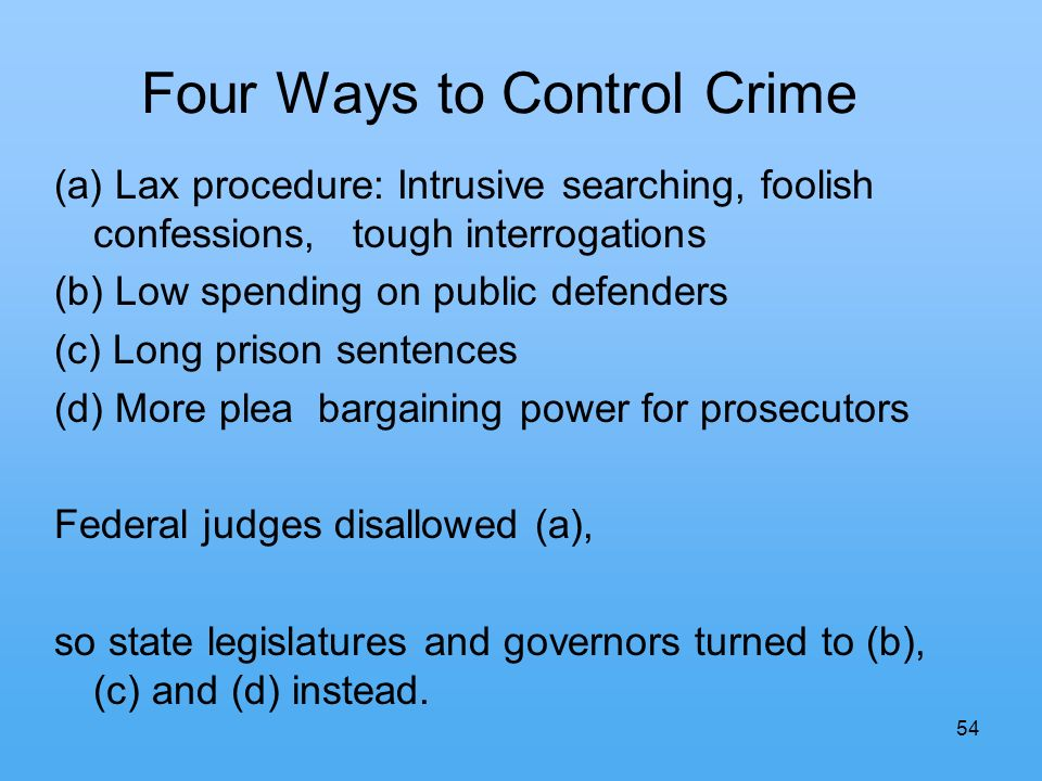 54 Four Ways to Control Crime (a) Lax procedure: Intrusive searching, foolish confessions, tough interrogations (b) Low spending on public defenders (
