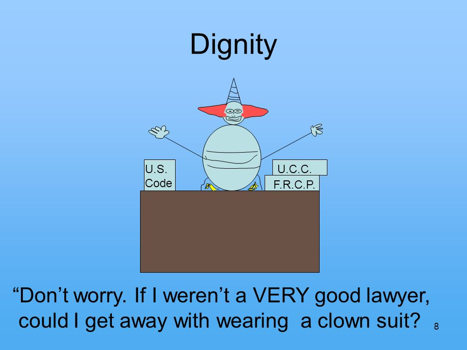 8 Dignity Dont worry. If I werent a VERY good lawyer, could I get away with wearing a clown suit? U.S. Code U.C.C. F.R.C.P.