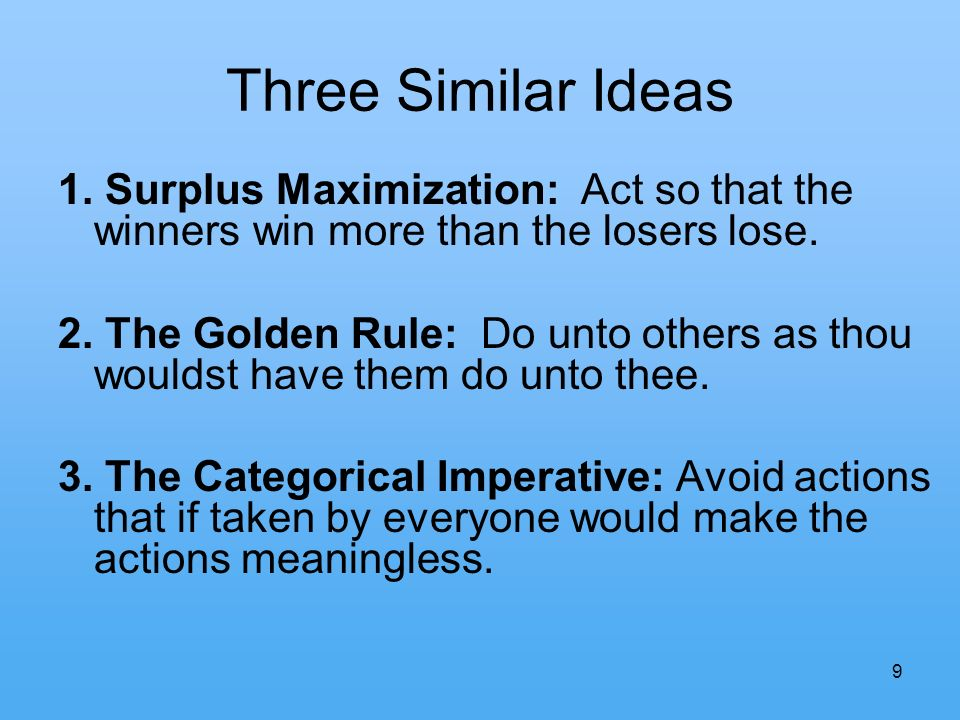 9 Three Similar Ideas 1. Surplus Maximization: Act so that the winners win more than the losers lose. 2. The Golden Rule: Do unto others as thou would