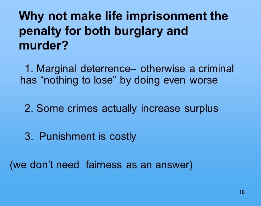 18 1. Marginal deterrence– otherwise a criminal has nothing to lose by doing even worse 2.