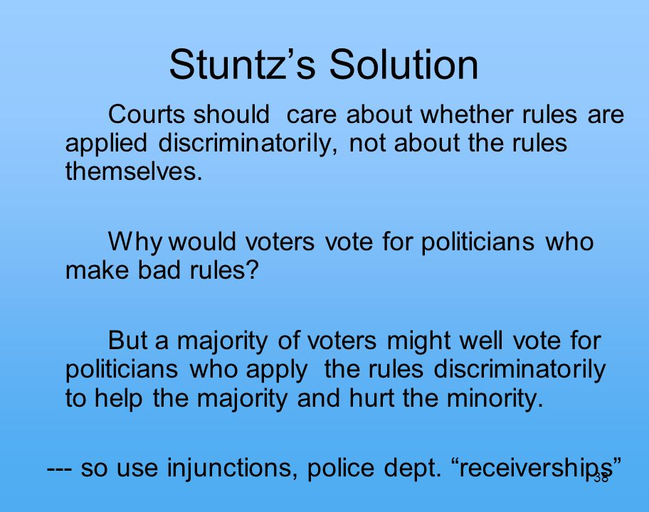 38 Stuntzs Solution Courts should care about whether rules are applied discriminatorily, not about the rules themselves.